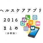 【2016年リリース】注目のヘルスケアアプリ厳選12つ【分野別】